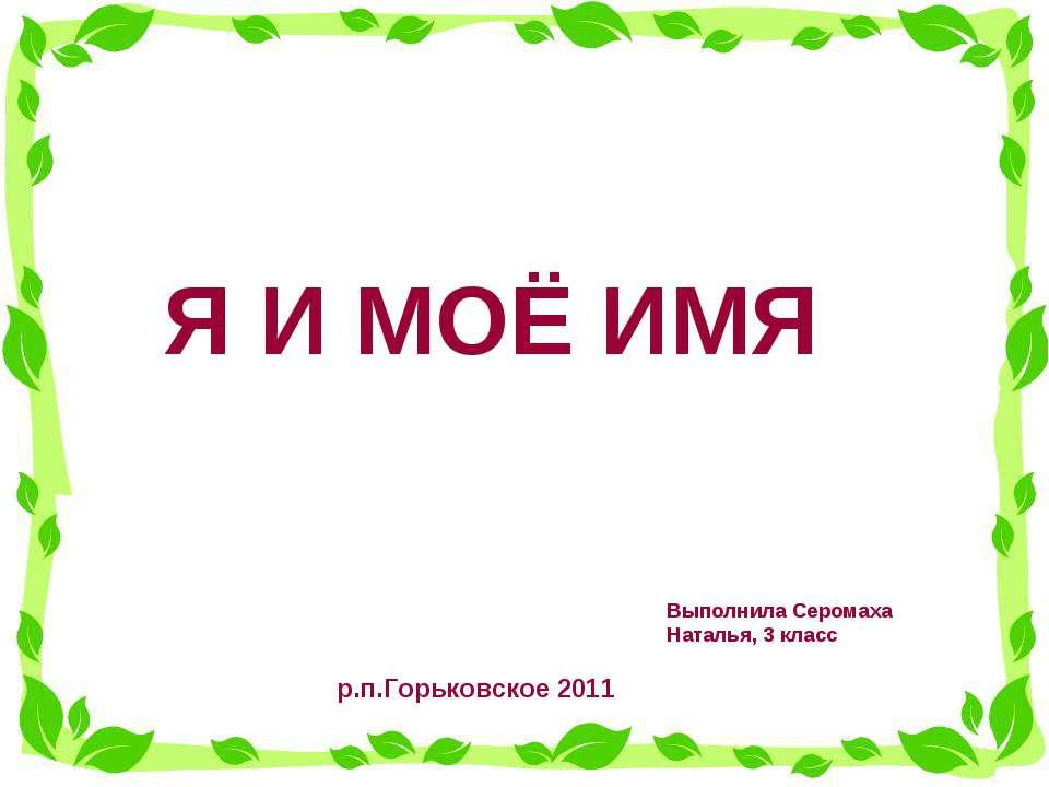 Я И МОЁ ИМЯ Выполнила Серомаха Наталья, 3 класс р.п.Горьковское 2011