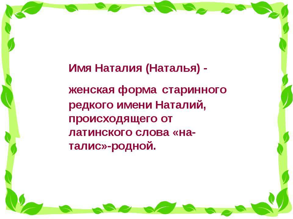 Имя Наталия (Наталья) - женская форма старинного редкого имени Наталий, проис...