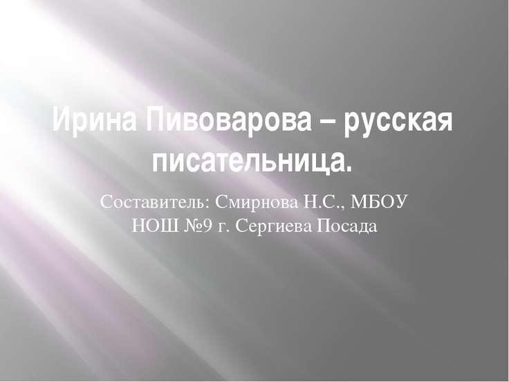 Ирина Пивоварова – русская писательница. Составитель: Смирнова Н.С., МБОУ НОШ...