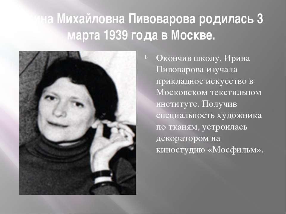 Ирина Михайловна Пивоварова родилась 3 марта 1939 года в Москве. Окончив школ...