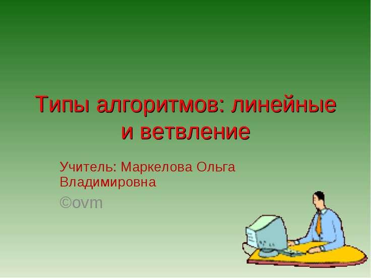 Типы алгоритмов: линейные и ветвление Учитель: Маркелова Ольга Владимировна ©ovm