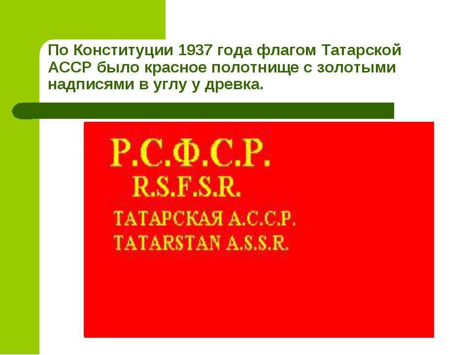 По Конституции 1937 года флагом Татарской АССР было красное полотнище с золот...