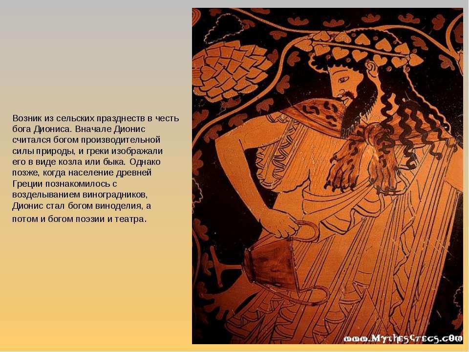 Возник из сельских празднеств в честь бога Диониса. Вначале Дионис считался б...