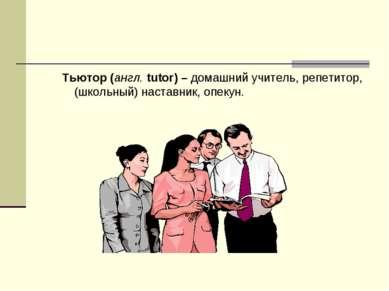 Тьютор (англ. tutor) – домашний учитель, репетитор, (школьный) наставник, опе...