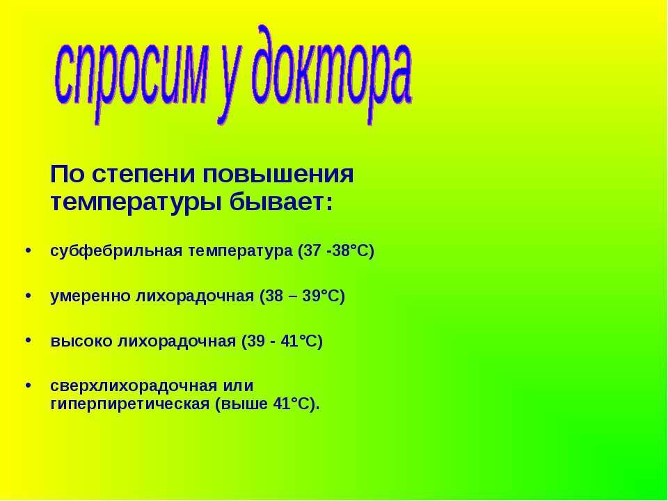 По степени повышения температуры бывает: субфебрильная температура (37 -38°С)...
