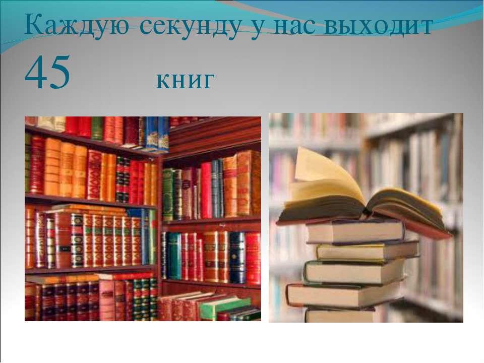Каждую секунду у нас выходит 45 книг