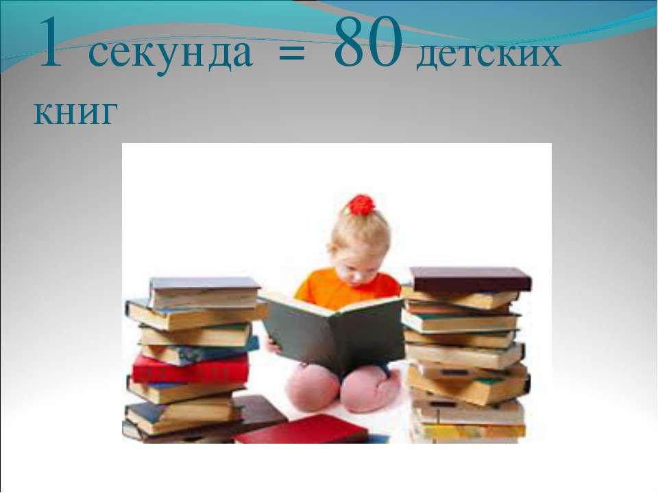 1 секунда = 80 детских книг