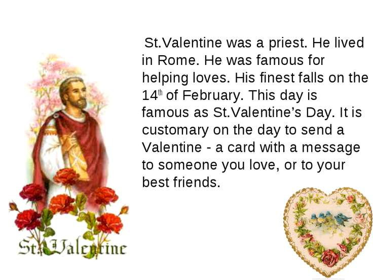 St.Valentine was a priest. He lived in Rome. He was famous for helping loves....