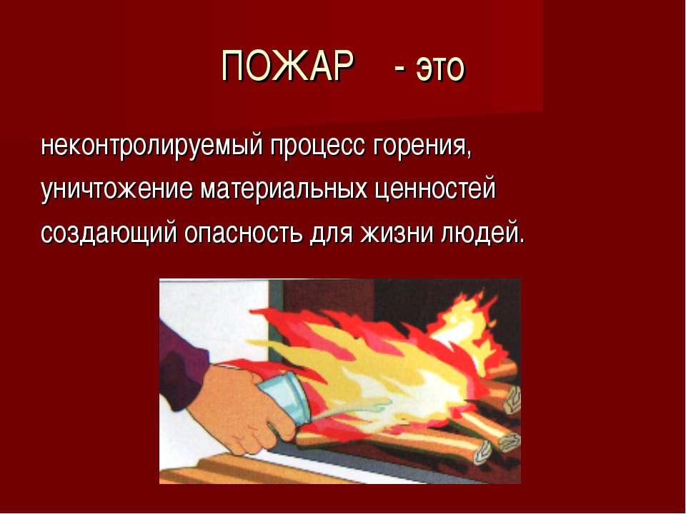 ПОЖАР - это неконтролируемый процесс горения, уничтожение материальных ценнос...