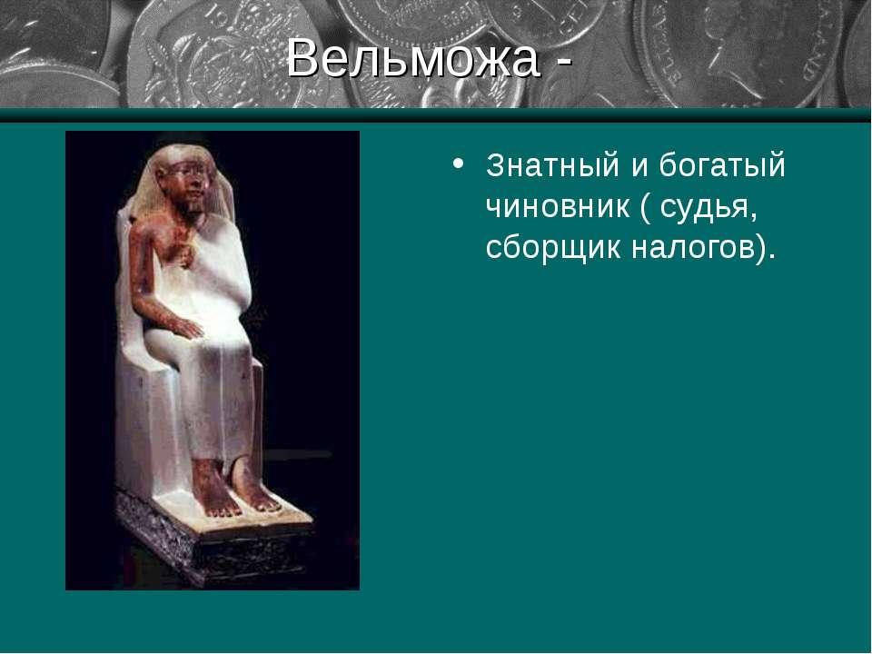 Вельможа - Знатный и богатый чиновник ( судья, сборщик налогов).