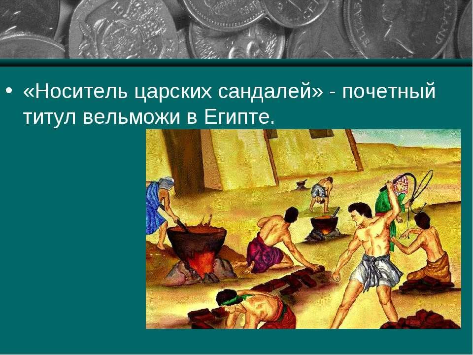 «Носитель царских сандалей» - почетный титул вельможи в Египте.