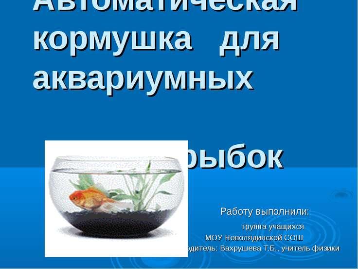 Автоматическая кормушка для аквариумных рыбок Работу выполнили: группа учащих...