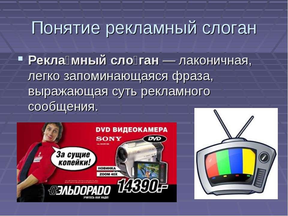 Понятие рекламный слоган Рекла мный сло ган— лаконичная, легко запоминающаяс...