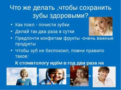 Что же делать ,чтобы сохранить зубы здоровыми? Как поел - почисти зубки Делай...