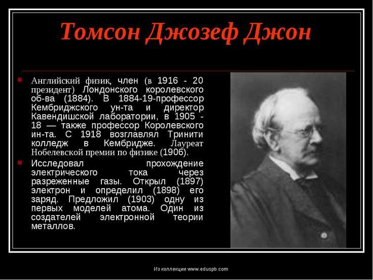 Томсон Джозеф Джон Английский физик, член (в 1916 - 20 президент) Лондонского...