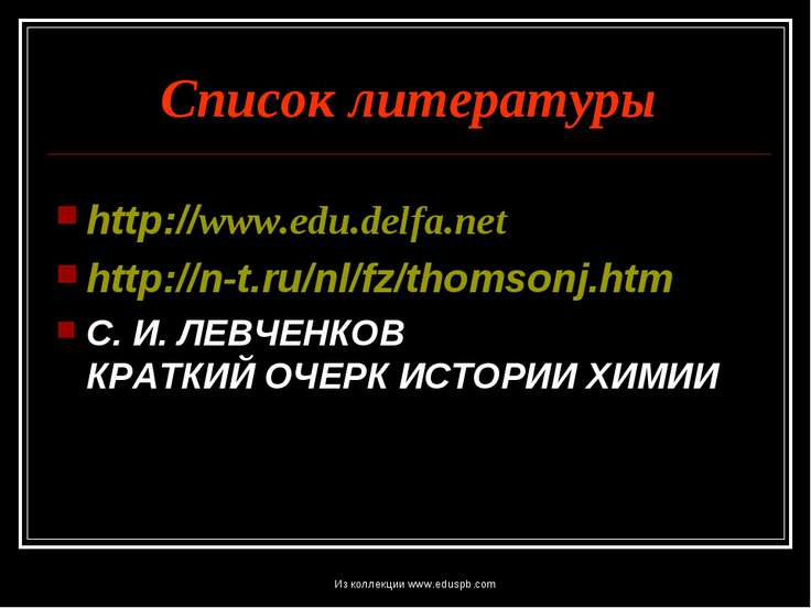 Список литературы http://www.edu.delfa.net http://n-t.ru/nl/fz/thomsonj.htm С...