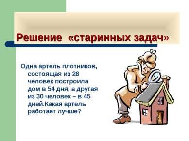 Решение «старинных задач» Одна артель плотников, состоящая из 28 человек пост...
