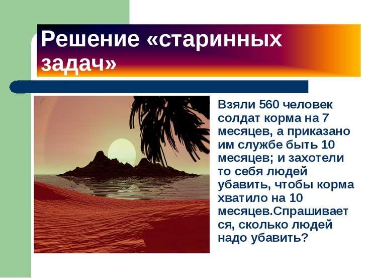 Решение «старинных задач» Взяли 560 человек солдат корма на 7 месяцев, а прик...