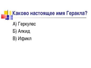 Каково настоящее имя Геракла? А) Геркулес Б) Алкид В) Ификл