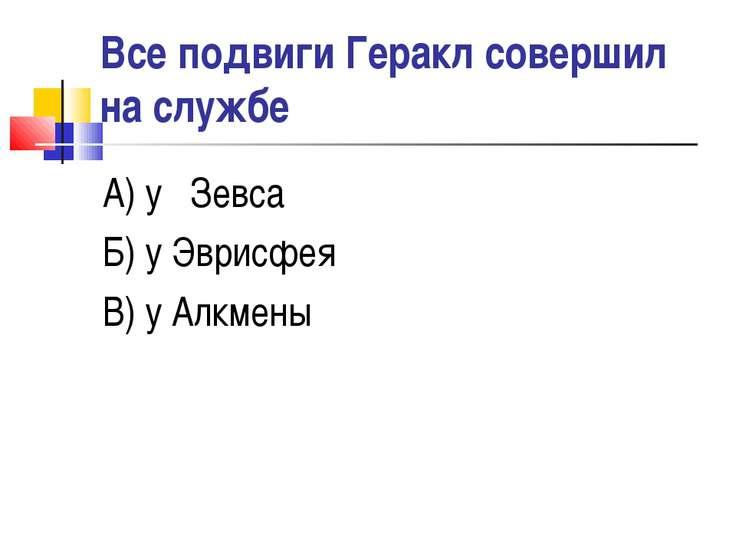 Все подвиги Геракл совершил на службе А) у Зевса Б) у Эврисфея В) у Алкмены