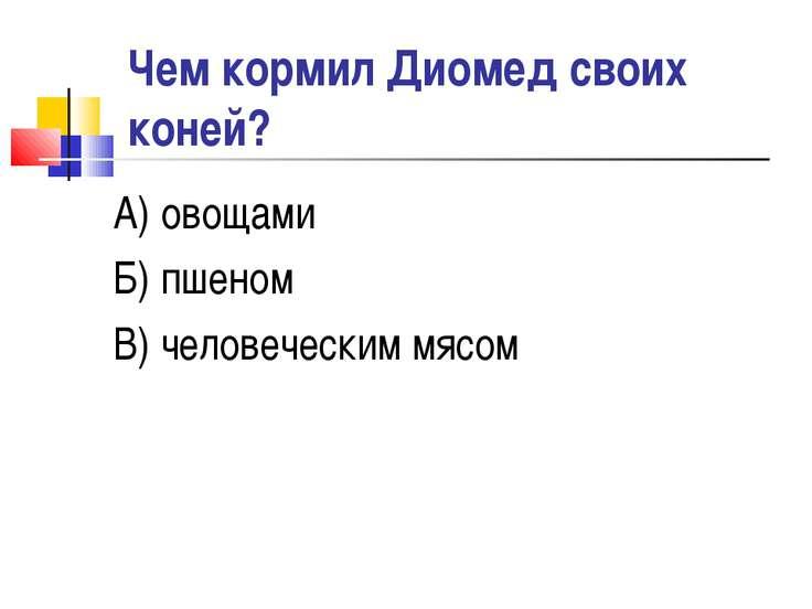 Чем кормил Диомед своих коней? А) овощами Б) пшеном В) человеческим мясом