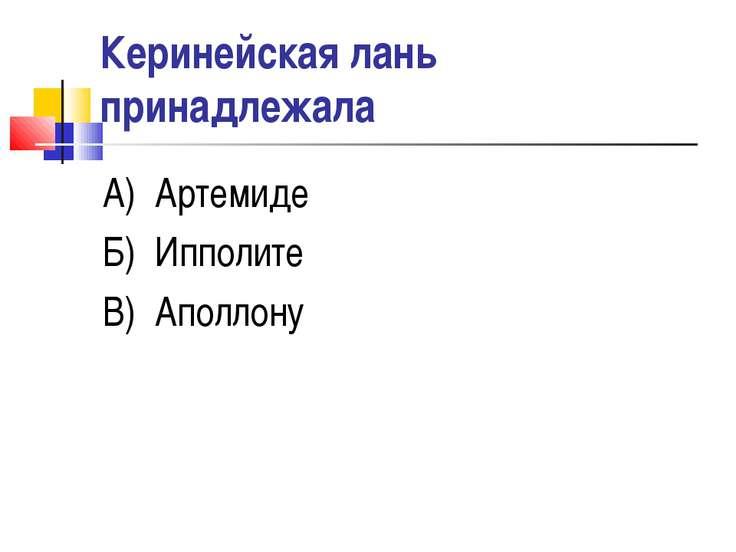 Керинейская лань принадлежала А) Артемиде Б) Ипполите В) Аполлону