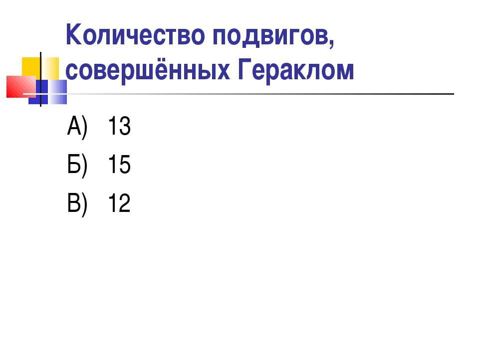 Количество подвигов, совершённых Гераклом А) 13 Б) 15 В) 12