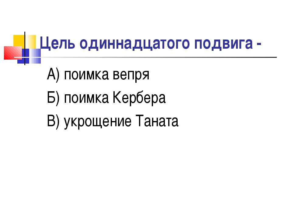 Цель одиннадцатого подвига - А) поимка вепря Б) поимка Кербера В) укрощение Т...