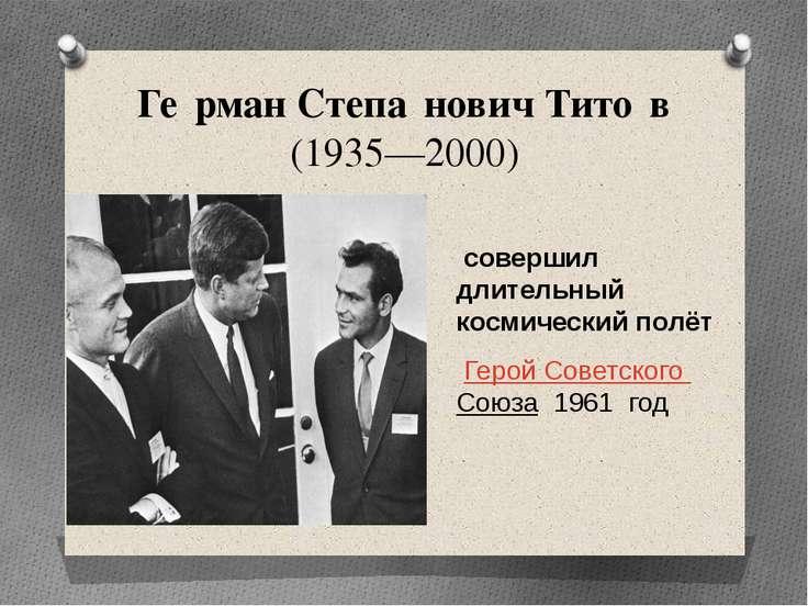 Ге рман Степа нович Тито в (1935—2000) совершил длительный космический полёт ...