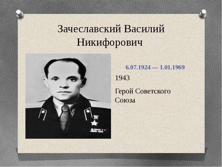 Зачеславский Василий Никифорович 6.07.1924 — 1.01.1969 1943 Герой Советского ...