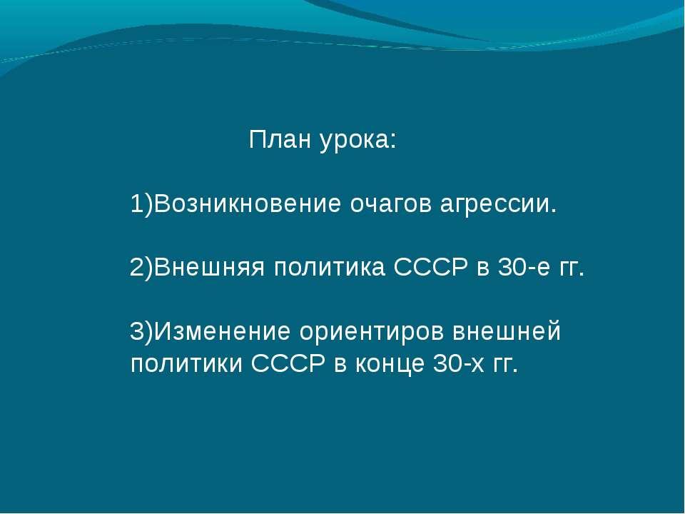 План урока: Возникновение очагов агрессии. Внешняя политика СССР в 30-е гг. И...