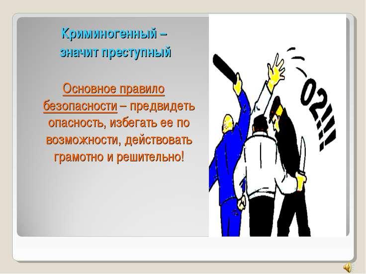 Криминогенный – значит преступный Основное правило безопасности – предвидеть ...