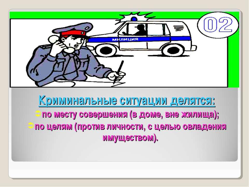 Криминальные ситуации делятся: по месту совершения (в доме, вне жилища); по ц...