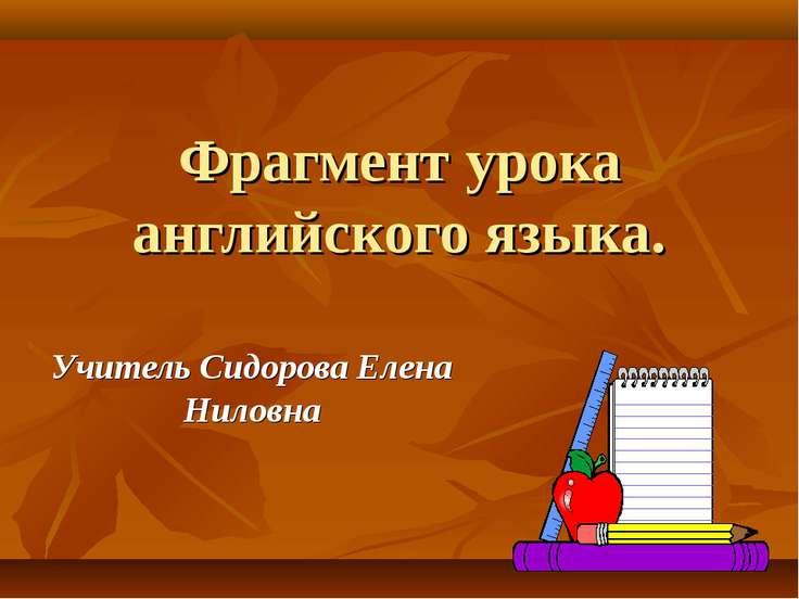 Фрагмент урока английского языка. Учитель Сидорова Елена Ниловна