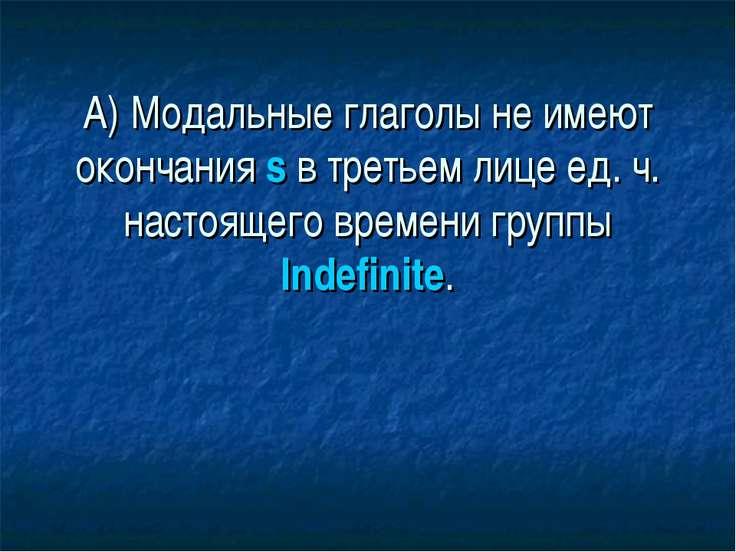 А) Модальные глаголы не имеют окончания s в третьем лице ед. ч. настоящего вр...