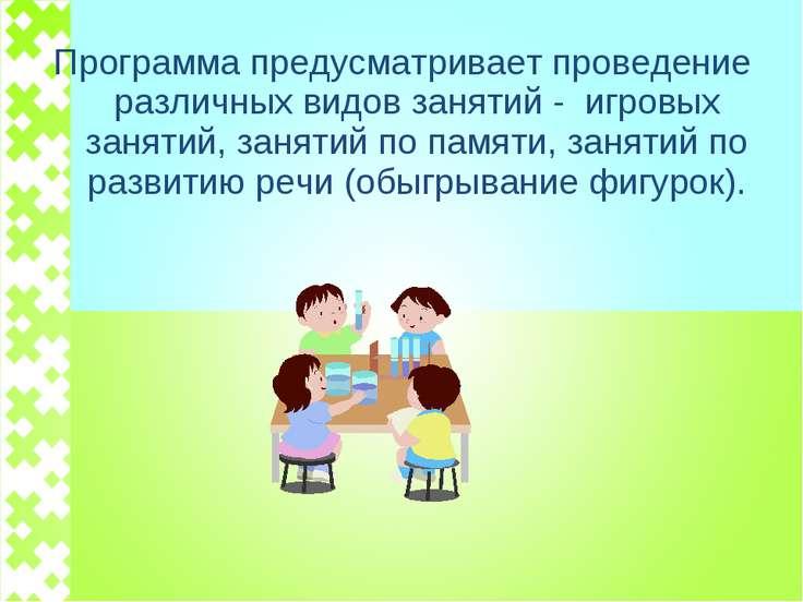 Программа предусматривает проведение различных видов занятий - игровых заняти...