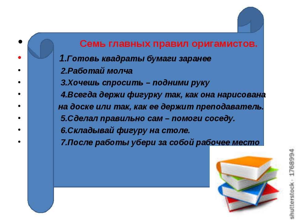 Семь главных правил оригамистов. 1.Готовь квадраты бумаги заранее 2.Работай м...