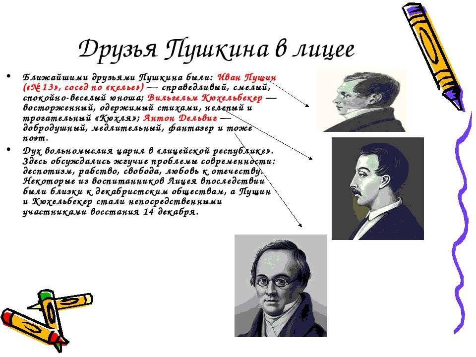 Друзья Пушкина в лицее Ближайшими друзьями Пушкина были: Иван Пущин («№ 13», ...