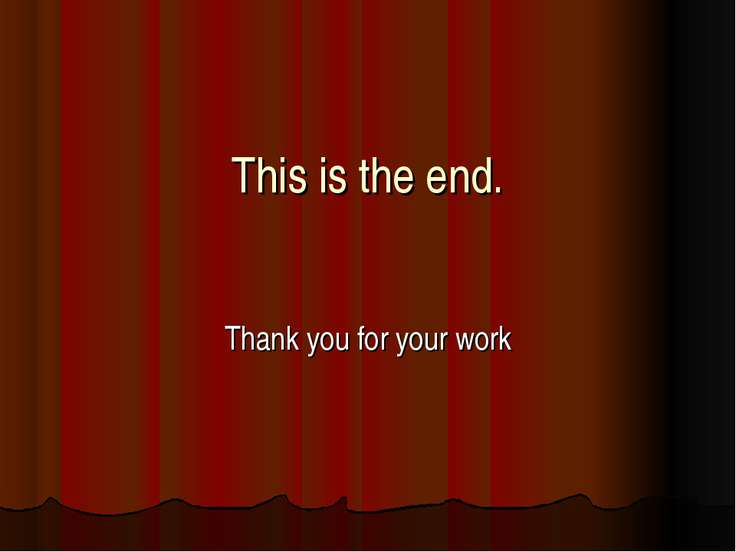 This is the end. Thank you for your work
