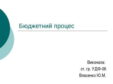 Бюджетний процес Виконала: ст. гр. УДФ-06 Власенко Ю.М.