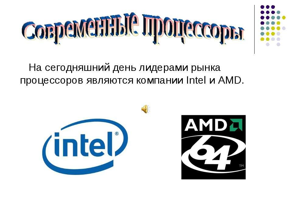 На сегодняшний день лидерами рынка процессоров являются компании Intel и AMD.