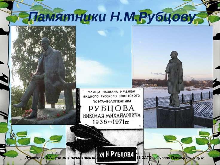 Памятники Н.М.Рубцову Лукяненко Э.А., учитель начальных классов МКОУ СОШ № 25...