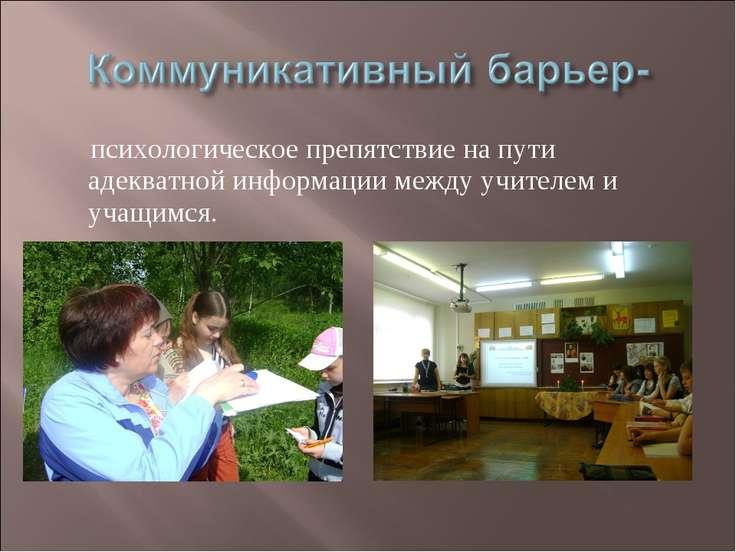 психологическое препятствие на пути адекватной информации между учителем и уч...