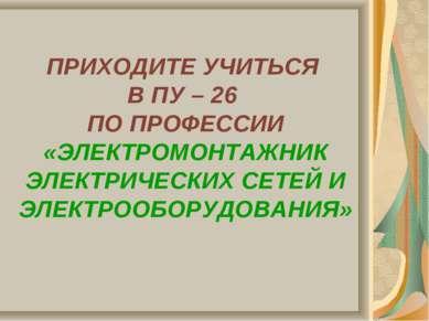 ПРИХОДИТЕ УЧИТЬСЯ В ПУ – 26 ПО ПРОФЕССИИ «ЭЛЕКТРОМОНТАЖНИК ЭЛЕКТРИЧЕСКИХ СЕТЕ...