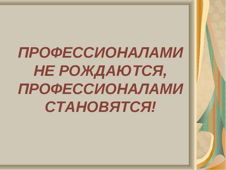 ПРОФЕССИОНАЛАМИ НЕ РОЖДАЮТСЯ, ПРОФЕССИОНАЛАМИ СТАНОВЯТСЯ!