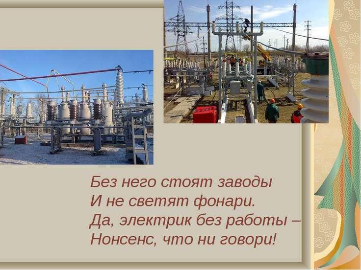 Без него стоят заводы И не светят фонари. Да, электрик без работы – Нонсенс, ...