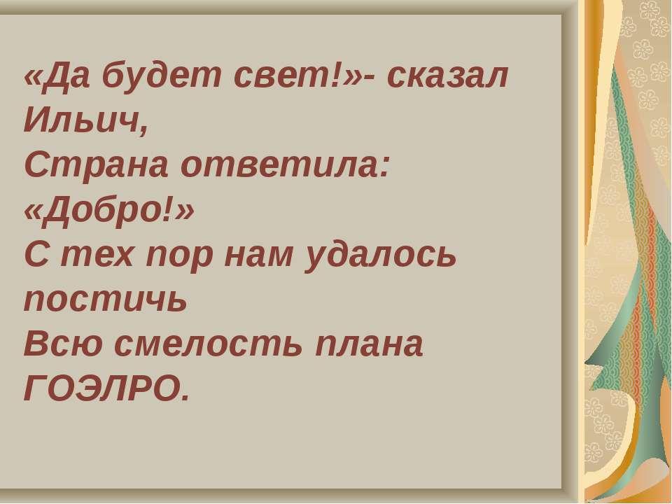 «Да будет свет!»- сказал Ильич, Страна ответила: «Добро!» С тех пор нам удало...