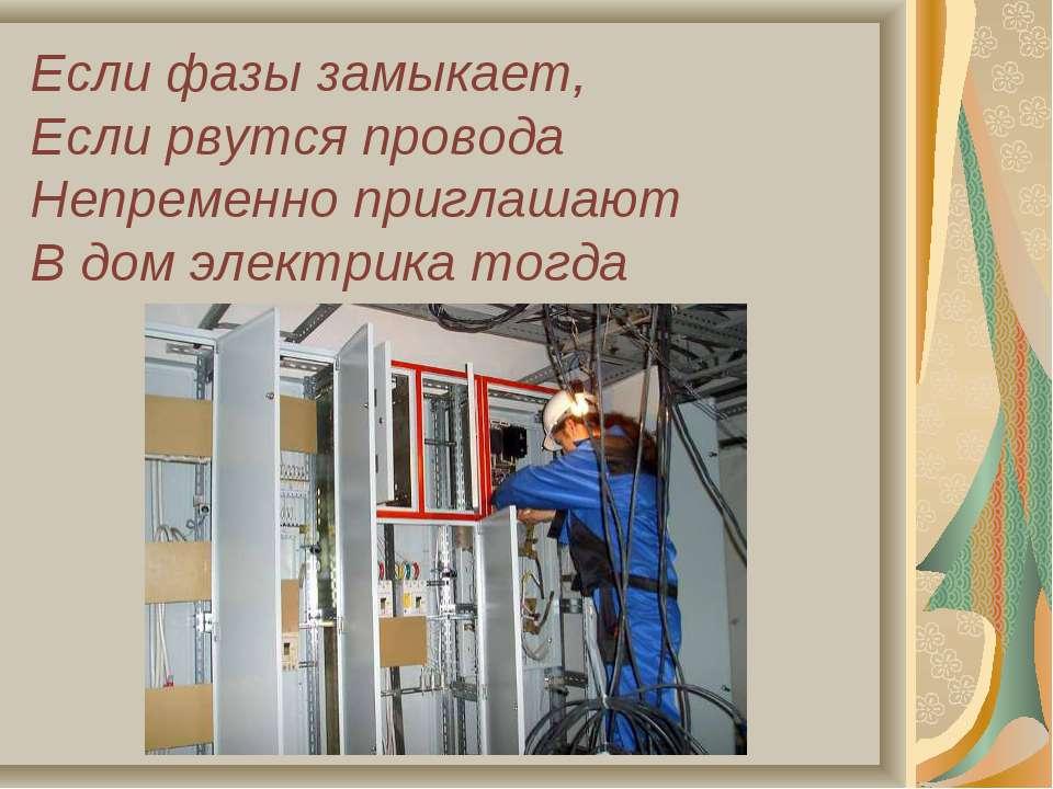 Если фазы замыкает, Если рвутся провода Непременно приглашают В дом электрика...