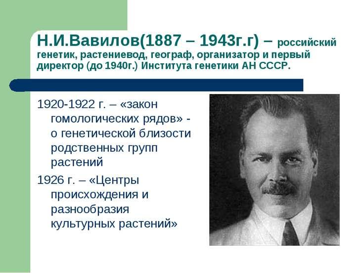 Н.И.Вавилов(1887 – 1943г.г) – российский генетик, растениевод, географ, орган...