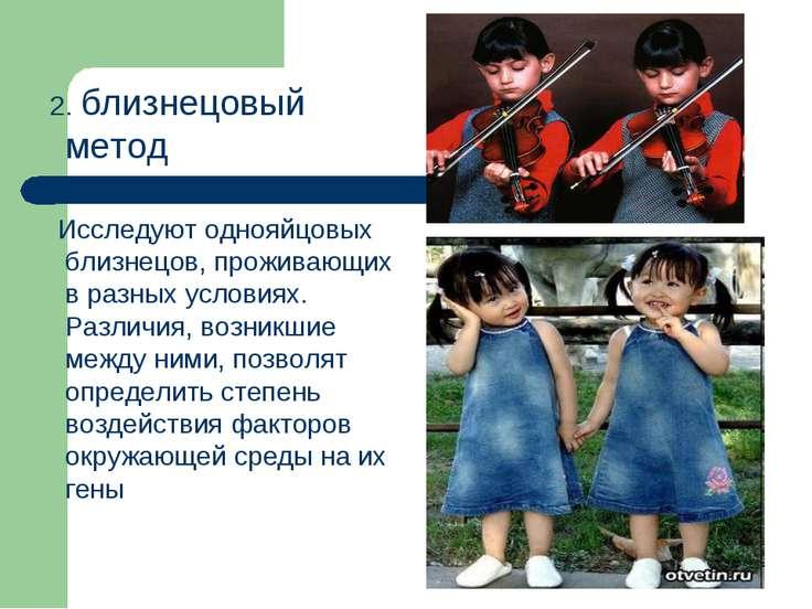 2. близнецовый метод Исследуют однояйцовых близнецов, проживающих в разных ус...